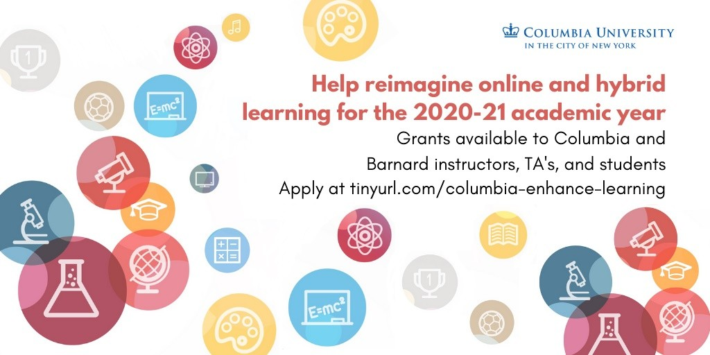 """Help reimagine online and hybrid learning for the 2020-2021 academic year. Grants available to Columbia and Barnard instructors, TA's, and students."""